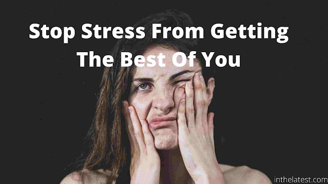 Five Changes That You Can Do To Stop Stress From Getting The Best Of You