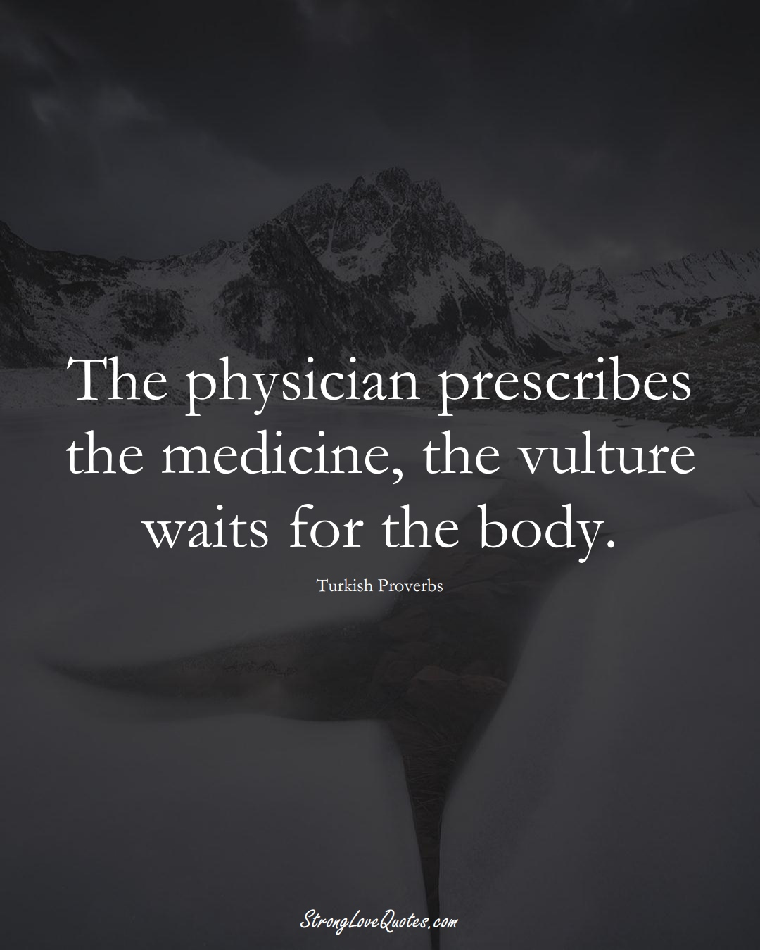 The physician prescribes the medicine, the vulture waits for the body. (Turkish Sayings);  #MiddleEasternSayings