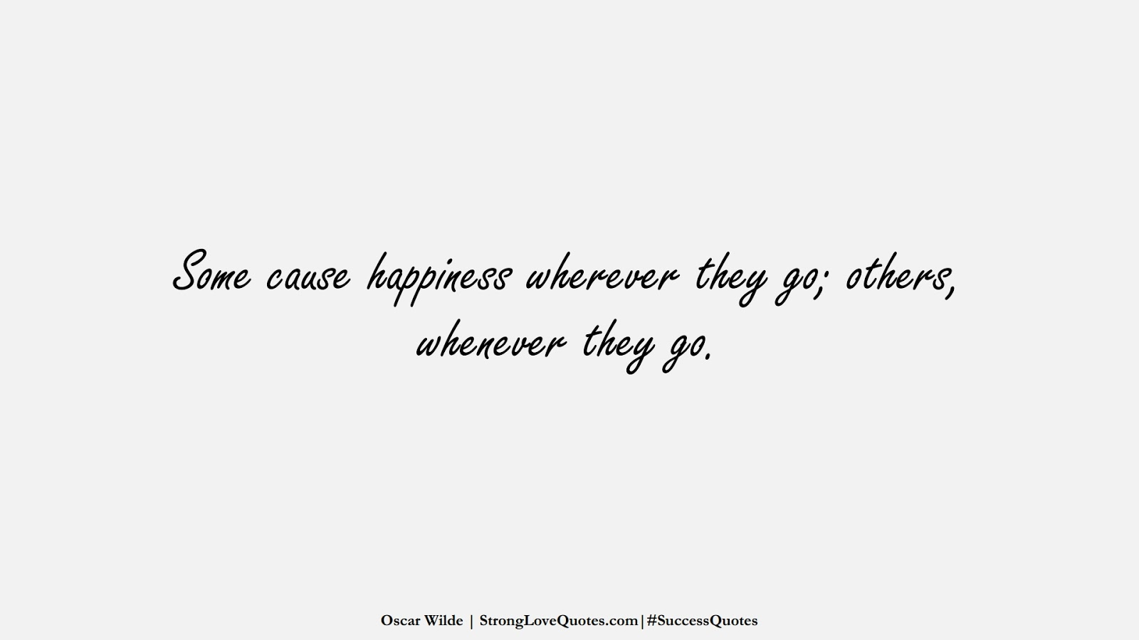 Some cause happiness wherever they go; others, whenever they go. (Oscar Wilde);  #SuccessQuotes