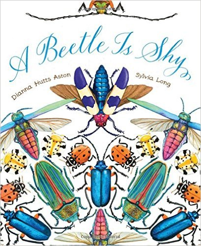 A Beetle Is Shy By Dianna Hutts Aston Illustrated Sylvia Long Chronicle Kaleidoscopic The Text Asserts And Aboslutely Gorgeous