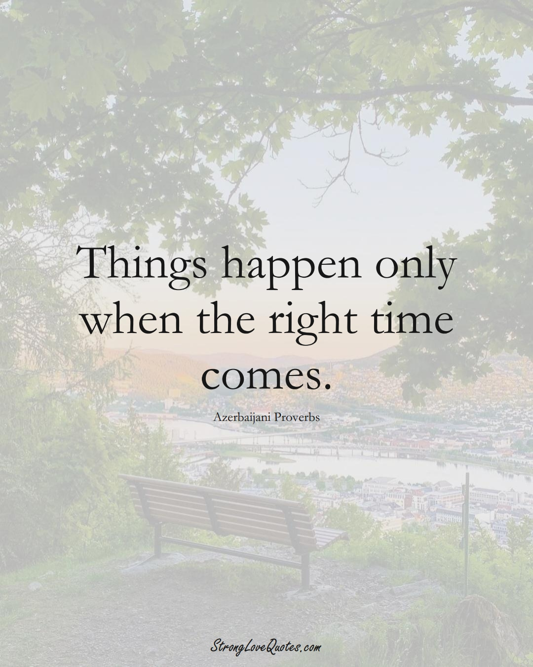 Things happen only when the right time comes. (Azerbaijani Sayings);  #AsianSayings