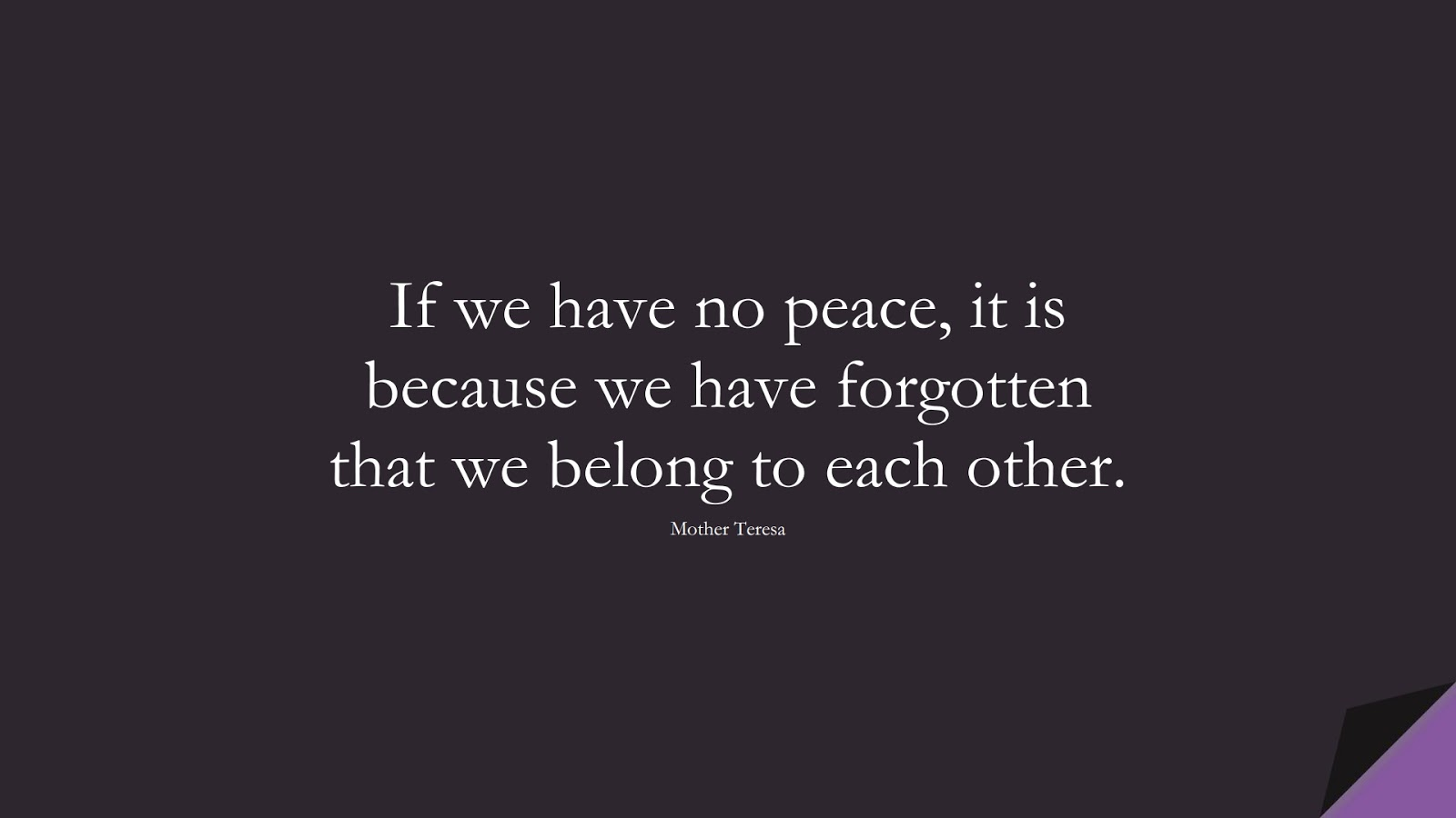 If we have no peace, it is because we have forgotten that we belong to each other. (Mother Teresa);  #HumanityQuotes