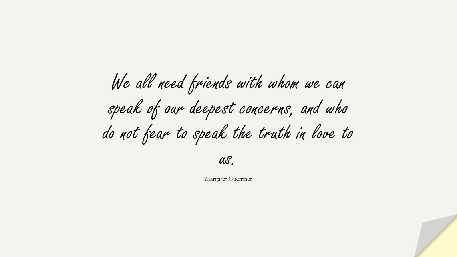 We all need friends with whom we can speak of our deepest concerns, and who do not fear to speak the truth in love to us. (Margaret Guenther);  #LoveQuotes