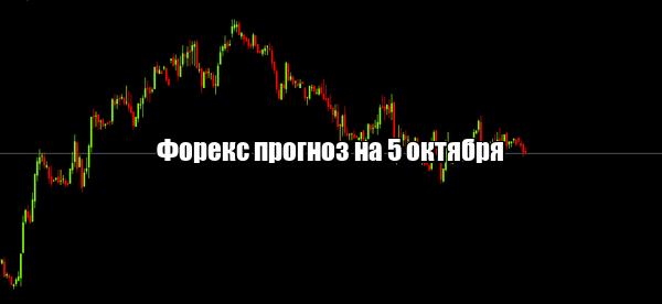 Форекс прогноз основных валютных пар на 5 октября