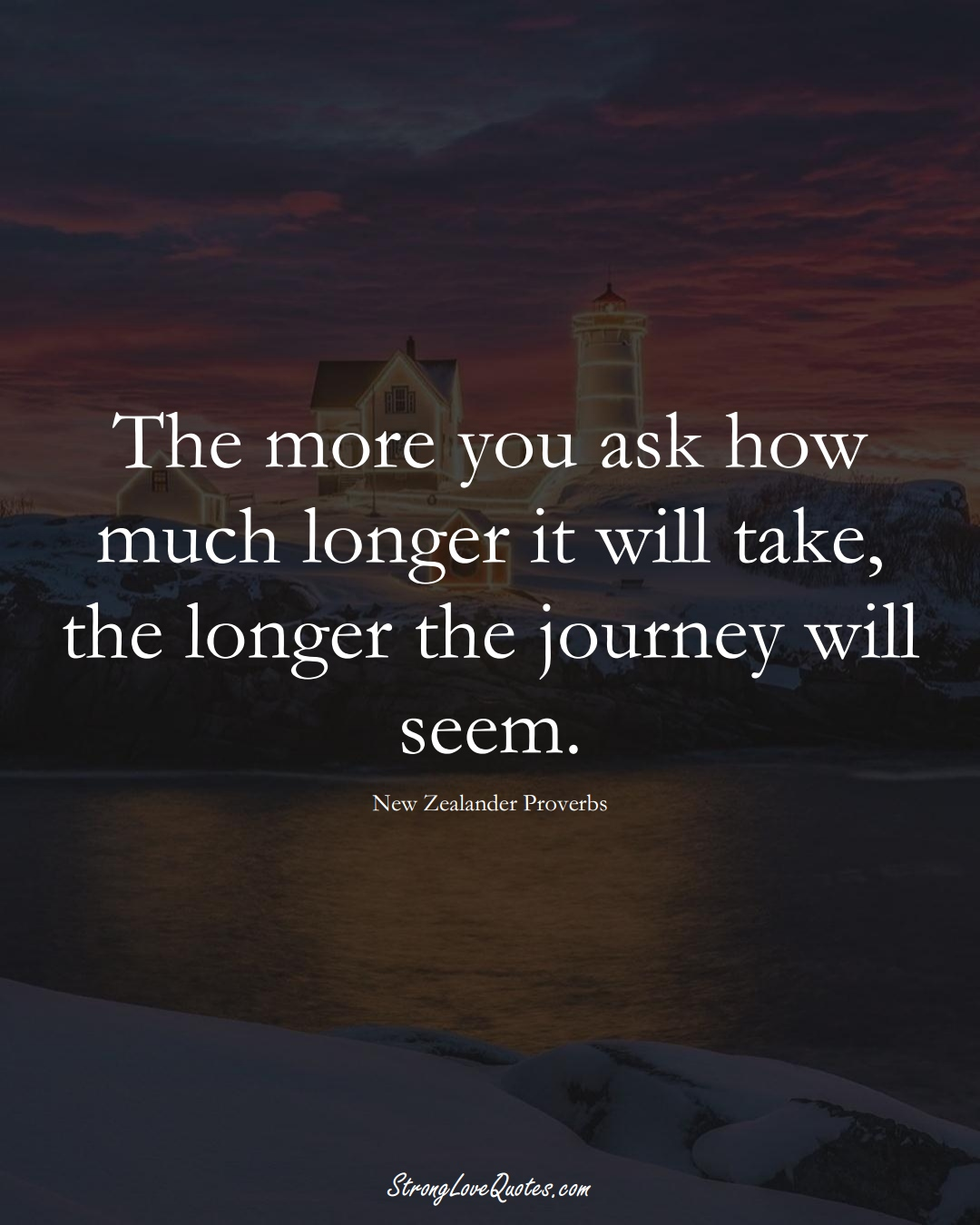 The more you ask how much longer it will take, the longer the journey will seem. (New Zealander Sayings);  #AustralianSayings