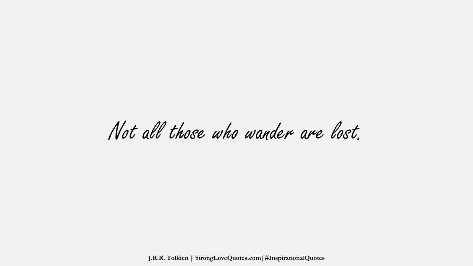 Not all those who wander are lost. (J.R.R. Tolkien);  #InspirationalQuotes