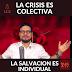 LA CRISIS ES COLECTIVA, PERO LA SALVACION ES INDIVIDUAL
