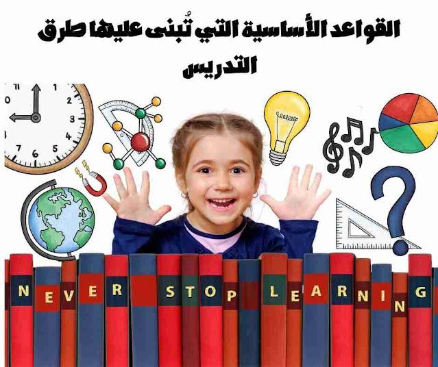 جميع المدرسين يبحثون على طرائق تدريس تساعدهم على توصيل المعلومة للطلاب بشكل يسير وسهل . ونقدم لكم عدة قواعد أساسية التي تبنى عليها جميع طرق التدريس.