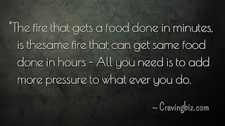 """The fire that gets a food done in minutes is the same fire that can get same food done in hours –All you need is to add more pressure to whatever you do"""