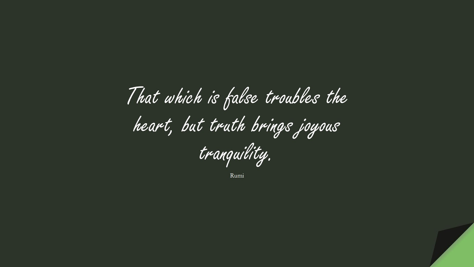 That which is false troubles the heart, but truth brings joyous tranquility. (Rumi);  #RumiQuotes