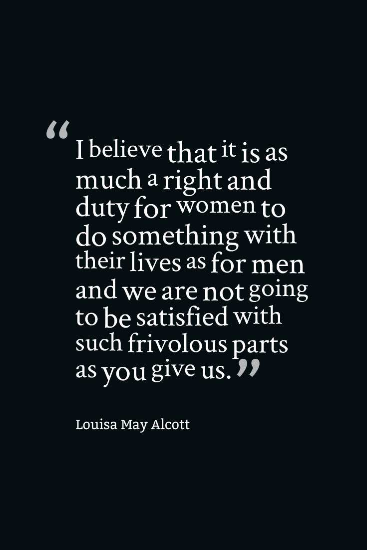 Women's Day Quote; I believe that it is as much a right and duty for women to do something with their lives as for men and we are not going to be satisfied with such frivolous parts as you give us. ― Louisa May Alcott