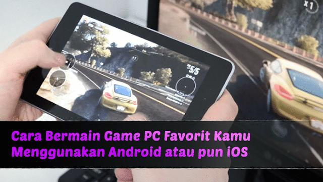 Cara Main Game PC Favorit via Android dan iOS
