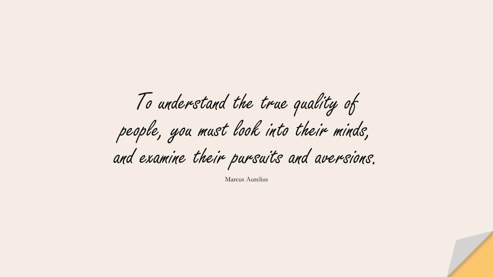 To understand the true quality of people, you must look into their minds, and examine their pursuits and aversions. (Marcus Aurelius);  #MarcusAureliusQuotes
