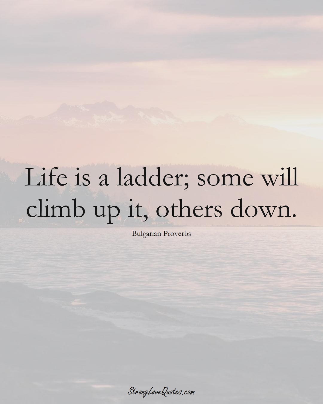 Life is a ladder; some will climb up it, others down. (Bulgarian Sayings);  #EuropeanSayings