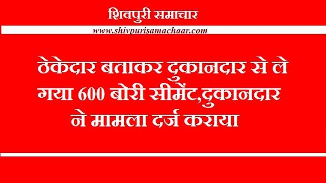ठेकेदार बताकर दुकानदार से ले गया 600 बोरी सीमेंट, दुकानदार ने मामला दर्ज कराया - SHIVPURI NEWS