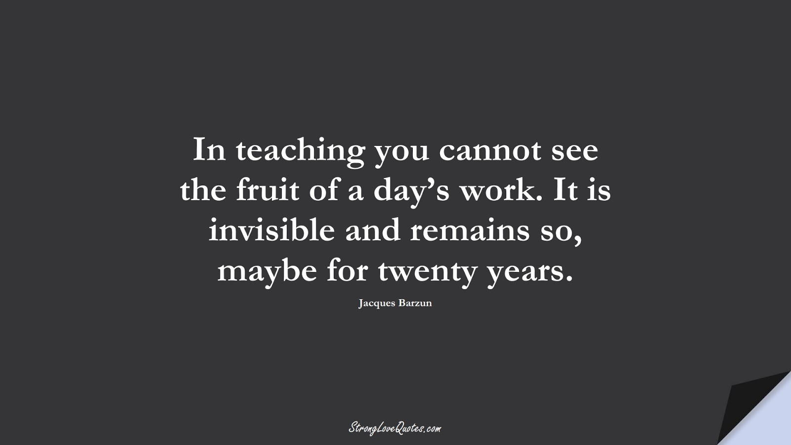 In teaching you cannot see the fruit of a day's work. It is invisible and remains so, maybe for twenty years. (Jacques Barzun);  #EducationQuotes