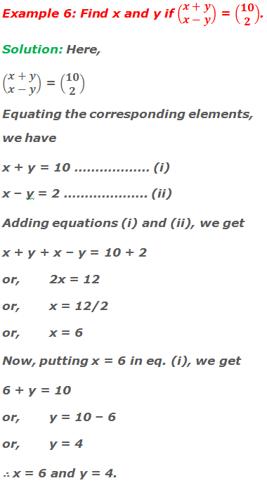 Example 6: Find x and y if (■(x+y@x-y)) = (■(10@2)). Solution: Here, (■(x+y@x-y)) = (■(10@2)) Equating the corresponding elements, we have x + y = 10 ……………… (i) x – y = 2 ……………….. (ii) Adding equations (i) and (ii), we get x + y + x – y = 10 + 2 or,2x = 12 or,x = 12/2 or,x = 6 Now, putting x = 6 in equation (i), we get 6 + y = 10 or,y = 10 – 6 or,y = 4 ∴ x = 6 and y = 4.
