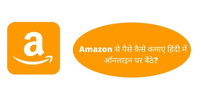 Amazon से पैसे कैसे कमाए हिंदी में ऑनलाइन घर बैठे?