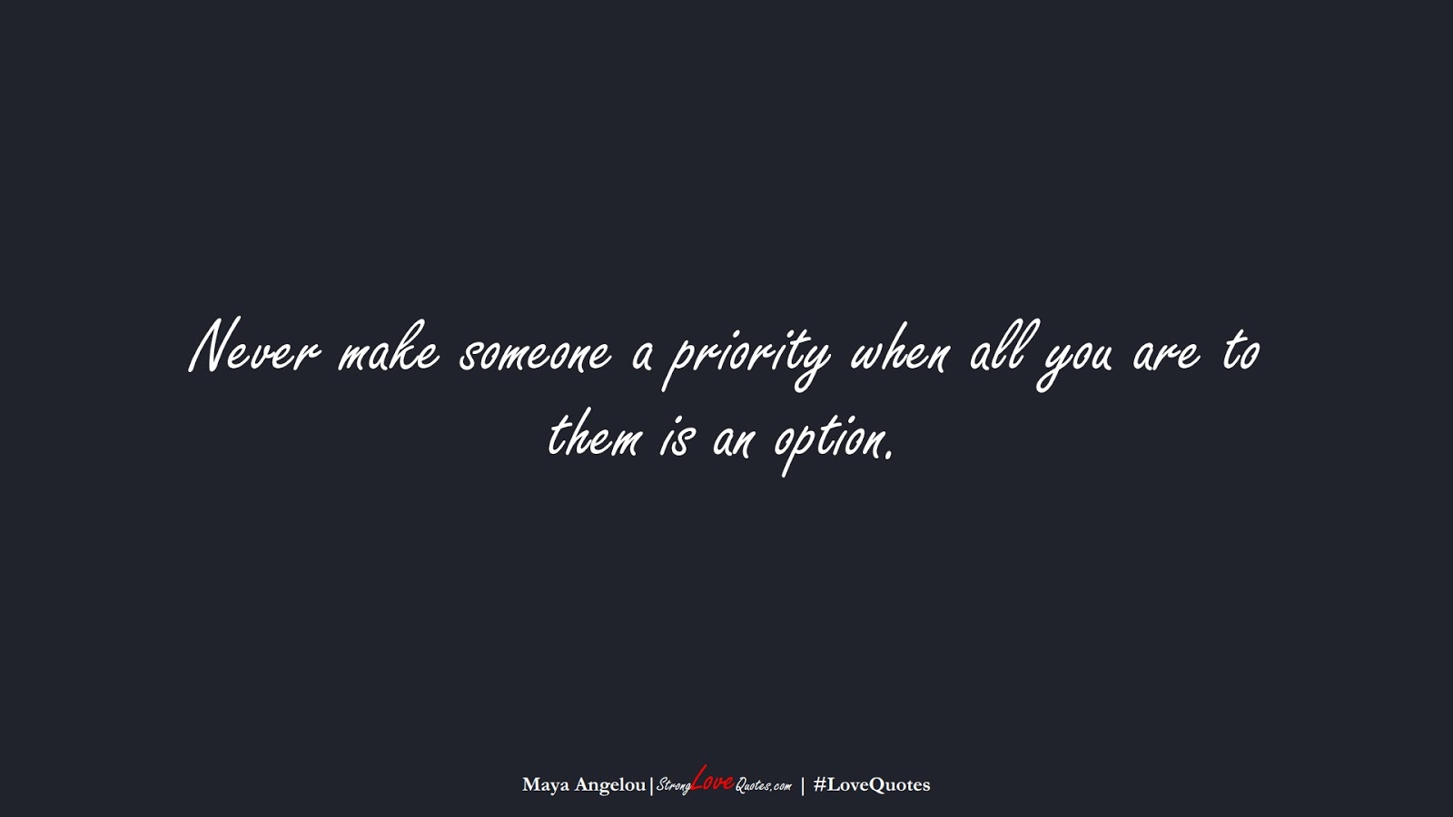 Never make someone a priority when all you are to them is an option. (Maya Angelou);  #LoveQuotes