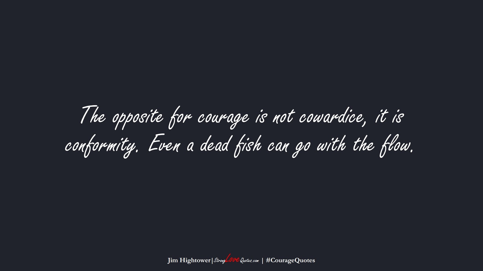 The opposite for courage is not cowardice, it is conformity. Even a dead fish can go with the flow. (Jim Hightower);  #CourageQuotes