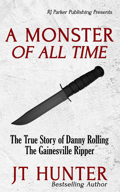 A Monster Of All Time: The True Story of Danny Rolling, The Gainesville Ripper by J. T. Hunter