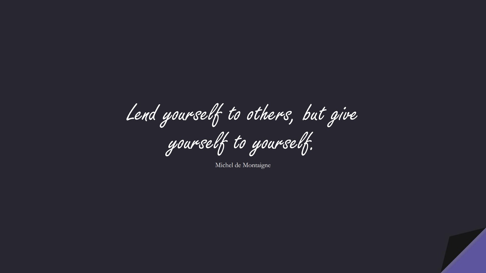 Lend yourself to others, but give yourself to yourself. (Michel de Montaigne);  #LoveYourselfQuotes