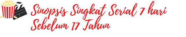 Sinopsis Singkat Serial 7 Hari Sebelum 17 Tahun
