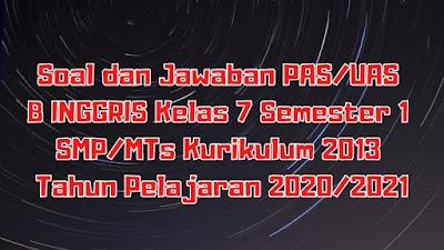 Soal dan Jawaban PAS/UAS B INGGRIS Kelas 7 Semester 1 SMP/MTS Kurikulum 2013 TP 2020/2021