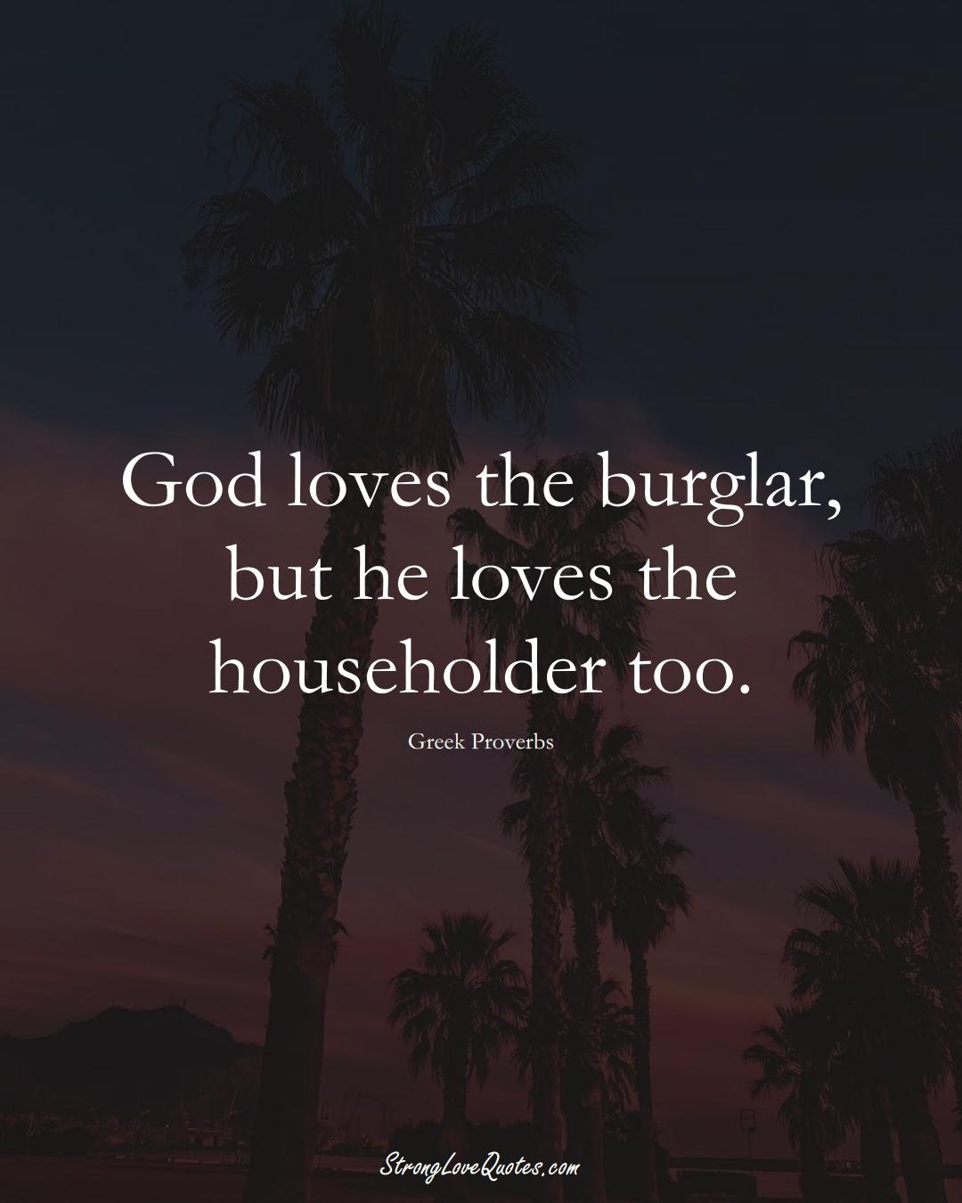 God loves the burglar, but he loves the householder too. (Greek Sayings);  #EuropeanSayings