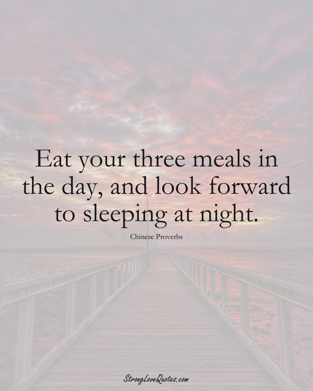Eat your three meals in the day, and look forward to sleeping at night. (Chinese Sayings);  #AsianSayings