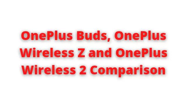 OnePlus Buds, OnePlus Wireless Z and OnePlus Wireless 2 Comparison
