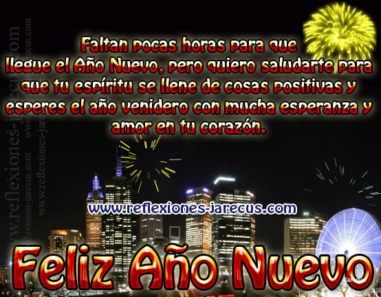 Faltan pocas horas  para que llegue el Año Nuevo, pero quiero saludarte para que tu espíritu se llene de cosas positivas y esperes el año venidero con mucha esperanza y amor en tu corazón.  Feliz año nuevo