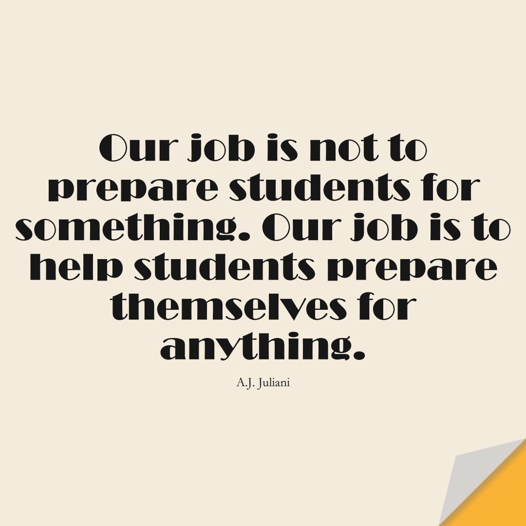 Our job is not to prepare students for something. Our job is to help students prepare themselves for anything. (A.J. Juliani);  #EducationQuotes