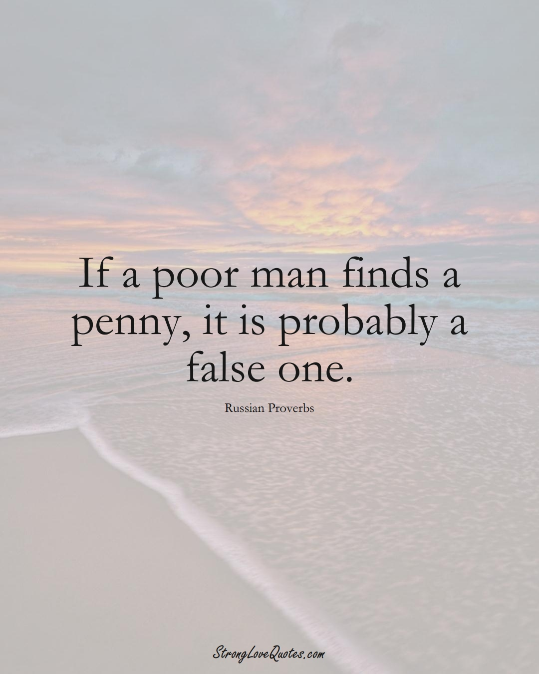 If a poor man finds a penny, it is probably a false one. (Russian Sayings);  #AsianSayings