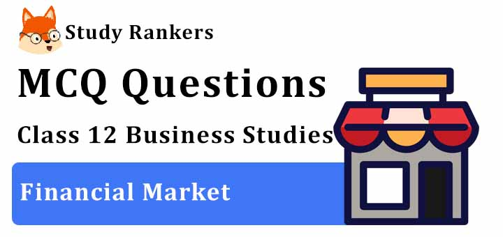 MCQ Questions for Class 12 Business Studies: Ch 10 Financial Market