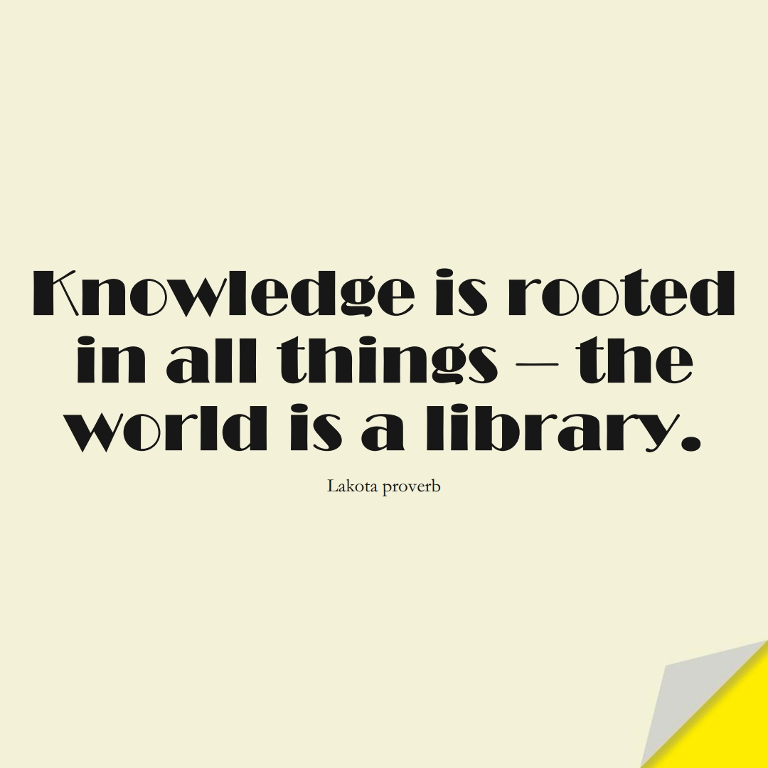 Knowledge is rooted in all things — the world is a library. (Lakota proverb);  #KnowledgeQuotes