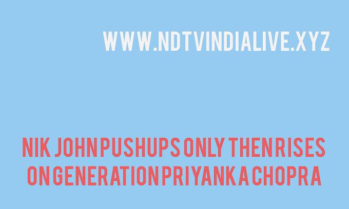 nik john pushups only then rises on generation Priyanka Chopra