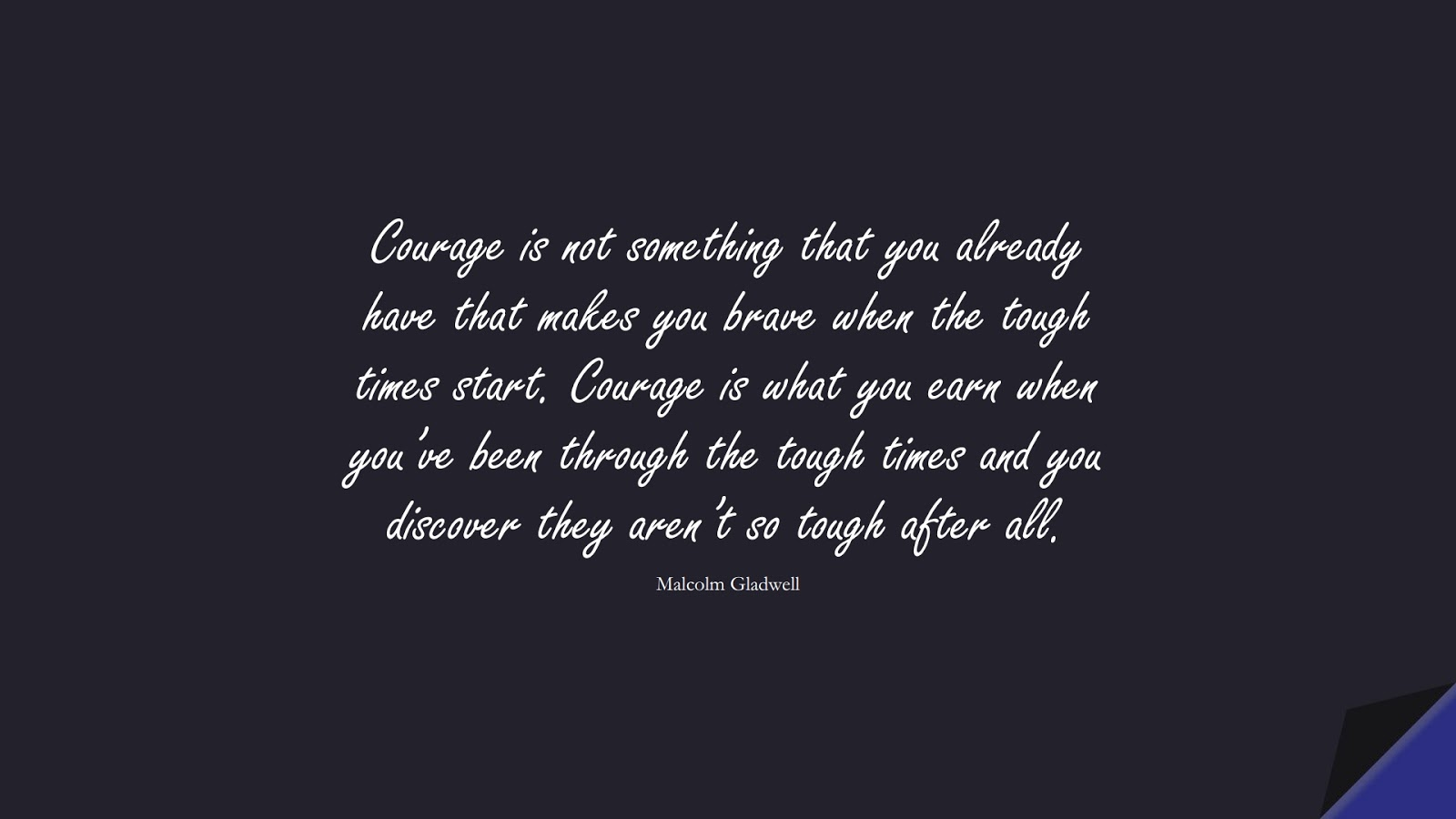 Courage is not something that you already have that makes you brave when the tough times start. Courage is what you earn when you've been through the tough times and you discover they aren't so tough after all. (Malcolm Gladwell);  #CourageQuotes