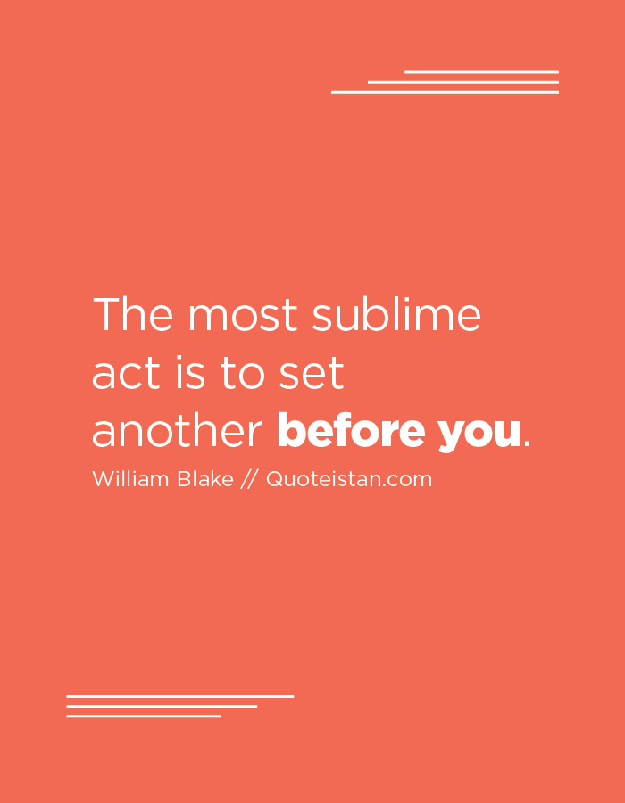 The most sublime act is to set another before you.