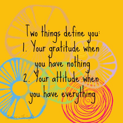 Two things define you - your gratitude when you have nothing and your attitude when you have everything.