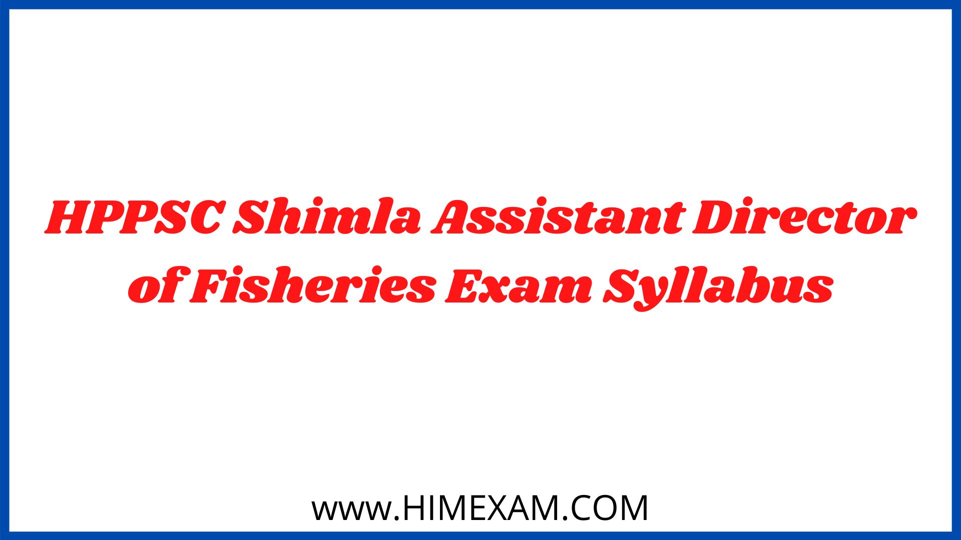 HPPSC Shimla Assistant Director of Fisheries Exam Syllabus