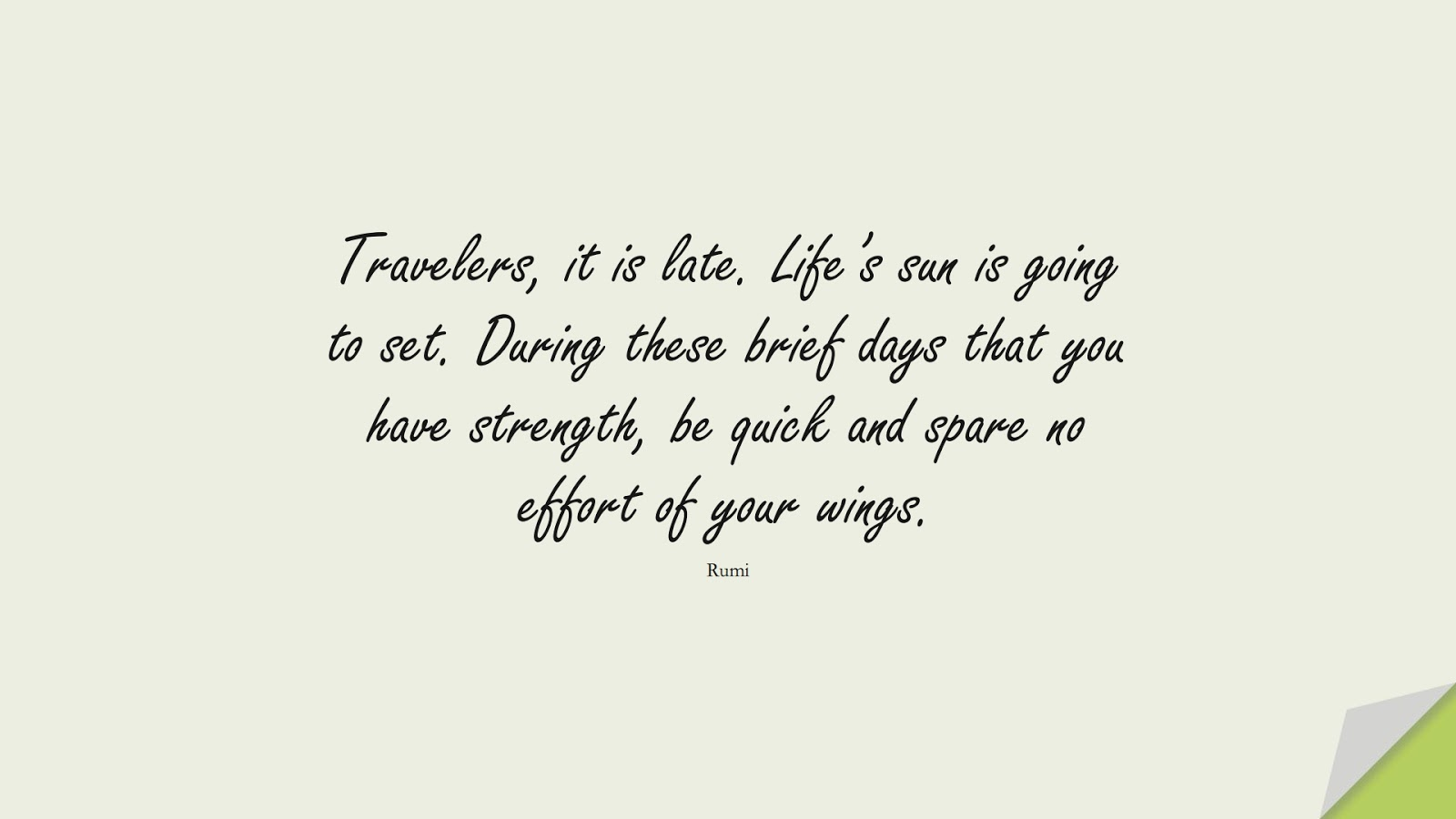 Travelers, it is late. Life's sun is going to set. During these brief days that you have strength, be quick and spare no effort of your wings. (Rumi);  #RumiQuotes