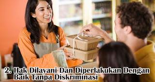 Hak Dilayani Dan Diperlakukan Dengan Baik Tanpa Diskriminasi merupakan salah satu hak konsumen