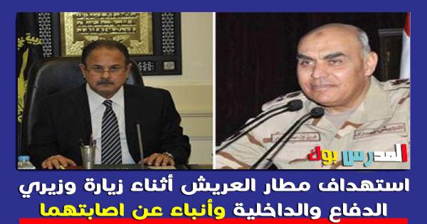 استهداف مطار العريش أثناء زيارة وزيري الدفاع والداخلية وأنباء عن اصابتهما