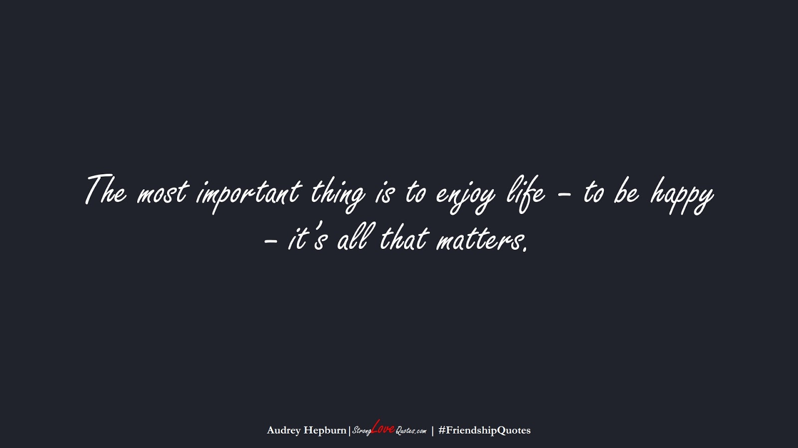 The most important thing is to enjoy life – to be happy – it's all that matters. (Audrey Hepburn);  #FriendshipQuotes
