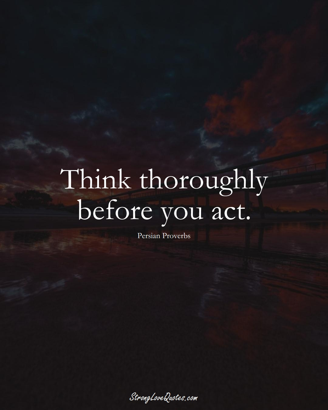 Think thoroughly before you act. (Persian Sayings);  #aVarietyofCulturesSayings