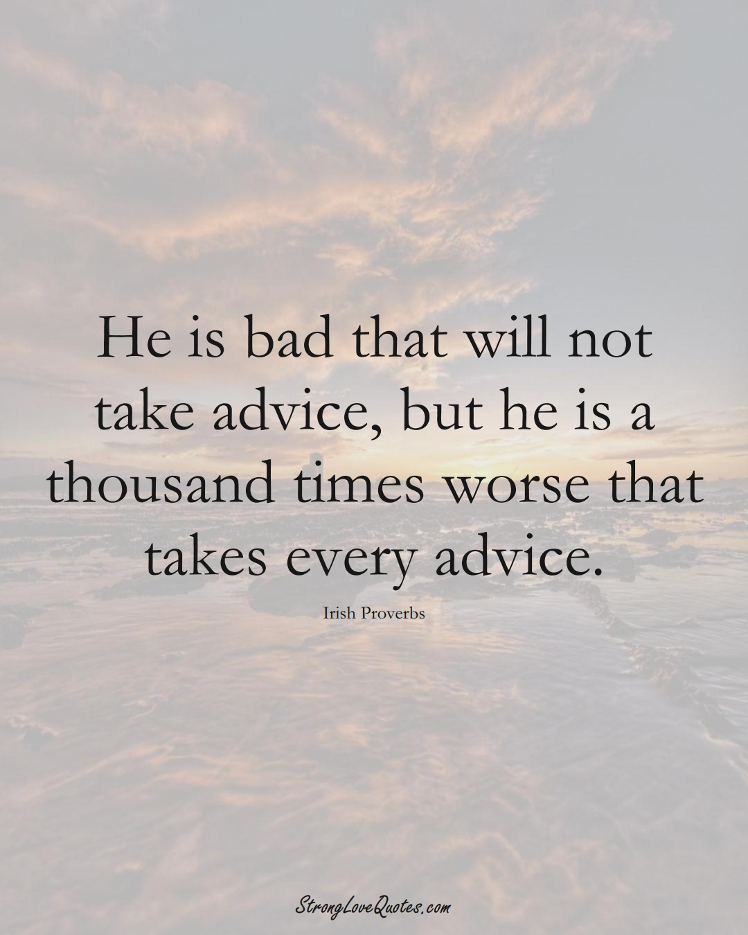 He is bad that will not take advice, but he is a thousand times worse that takes every advice. (Irish Sayings);  #EuropeanSayings