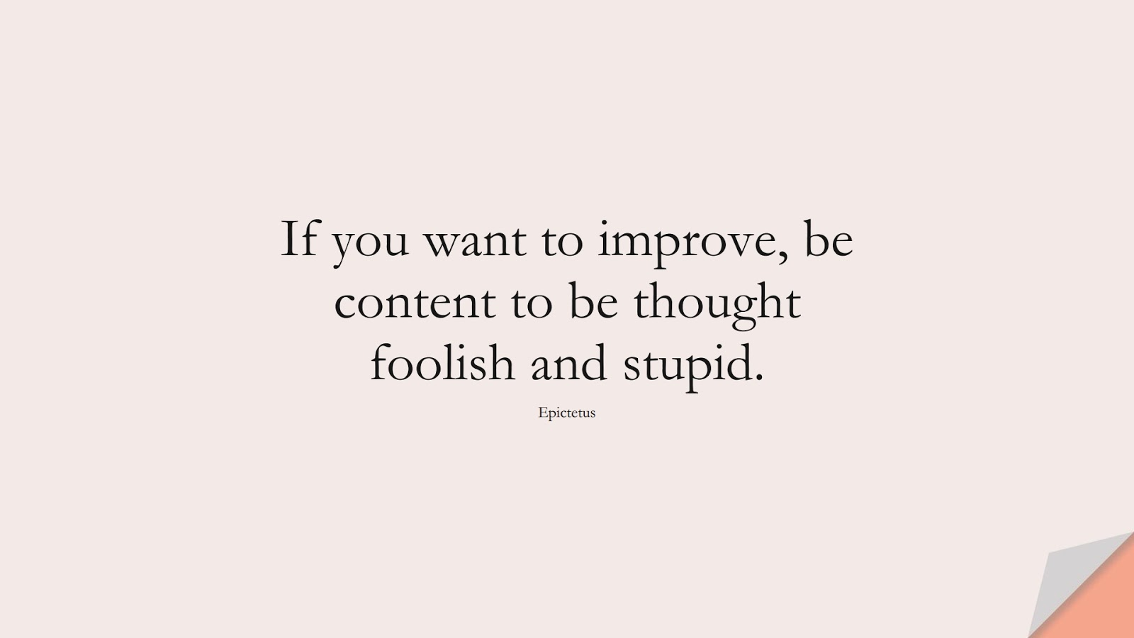 If you want to improve, be content to be thought foolish and stupid. (Epictetus);  #StoicQuotes