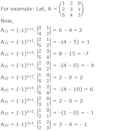 For example: Let, A = (■(1&2&0@2&3&1@5&4&2)) Now, A11 = (-1)1+1. |■(3&1@4&2)| = 6 – 4 = 2 A12 = (-1)1+2. |■(2&1@5&2)| = -(4 – 5) = 1		 A13 = (-1)1+3. |■(2&3@5&4)| = 8 – 15 = -7 A21 = (-1)2+1. |■(2&0@4&2)| = -(4 – 0) = - 4		 A22 = (-1)2+2. |■(1&0@5&2)| = 2 – 0 = 2		 A23 = (-1)2+3. |■(1&2@5&4)| = -(4 – 10) = 6 A31 = (-1)3+1. |■(2&0@3&1)| = 2 – 0 = 2		 A32 = (-1)3+2. |■(1&0@2&1)| = -(1 – 0) = - 1		 A33 = (-1)3+3. |■(1&2@2&3)| = 3 – 4 = - 1