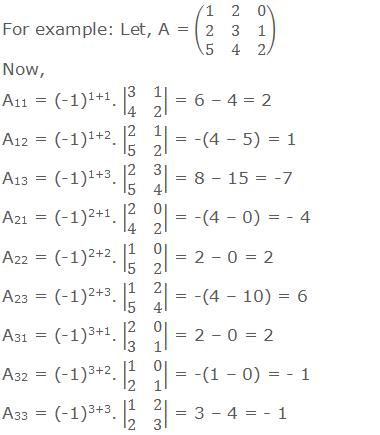 For example: Let, A = (■(1&2&0@2&3&1@5&4&2)) Now, A11 = (-1)1+1. |■(3&1@4&2)| = 6 – 4 = 2 A12 = (-1)1+2. |■(2&1@5&2)| = -(4 – 5) = 1 A13 = (-1)1+3. |■(2&3@5&4)| = 8 – 15 = -7 A21 = (-1)2+1. |■(2&0@4&2)| = -(4 – 0) = - 4 A22 = (-1)2+2. |■(1&0@5&2)| = 2 – 0 = 2 A23 = (-1)2+3. |■(1&2@5&4)| = -(4 – 10) = 6 A31 = (-1)3+1. |■(2&0@3&1)| = 2 – 0 = 2 A32 = (-1)3+2. |■(1&0@2&1)| = -(1 – 0) = - 1 A33 = (-1)3+3. |■(1&2@2&3)| = 3 – 4 = - 1